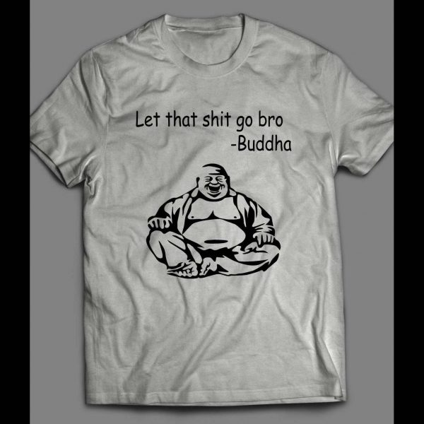 BUDDHA LET THAT SHIT GO QUOTE FUNNY QUALITY SHIRT