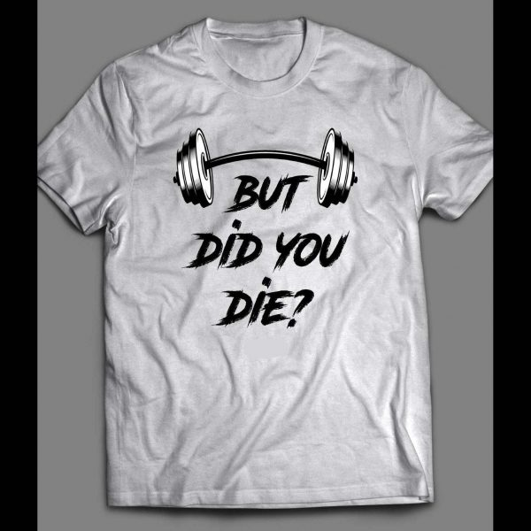 BUT DID YOU DIE? WORK OUT GYM SHIRT