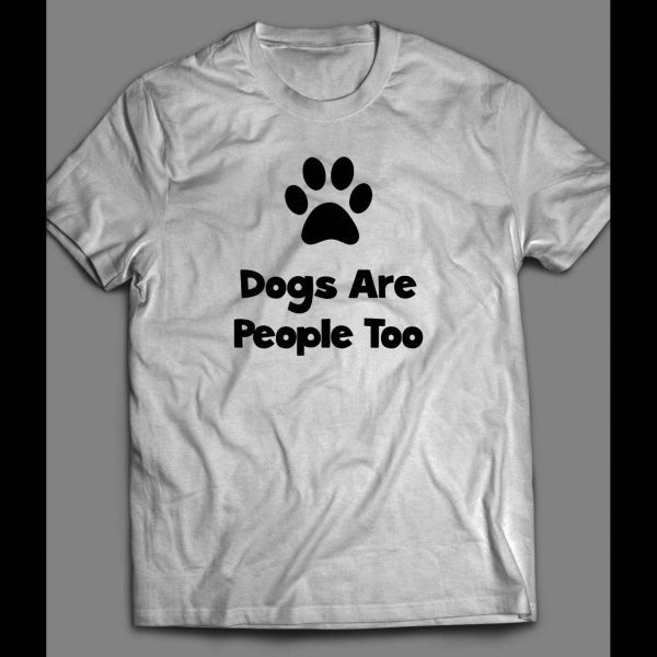 "DOG LOVERS ""DOGS ARE PEOPLE TOO"" CUSTOM ART SHIRT"