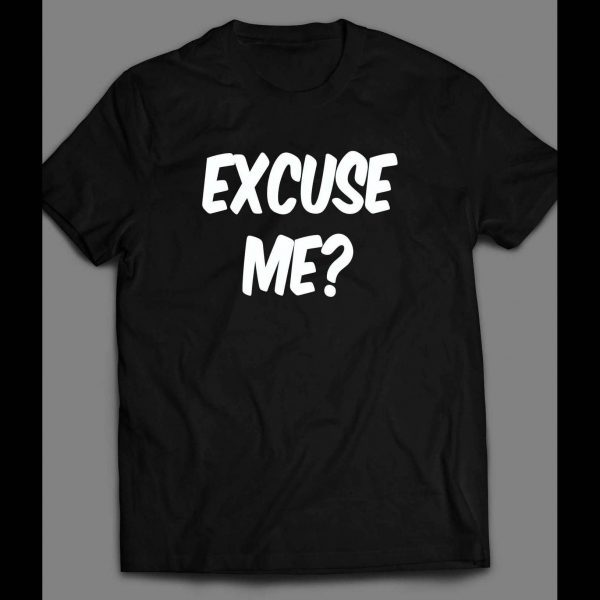 EXCUSE ME? FUNNY SHIRT