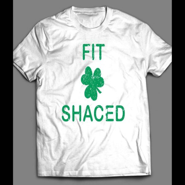 FIT SHACED FUNNY ST. PATTY'S DAY SHIRT