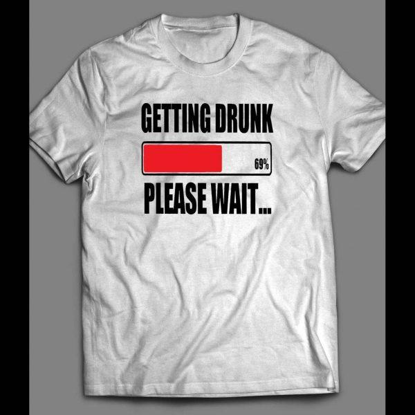 GETTING DRUNK PLEASE WAIT FUNNY DRINKING SHIRT