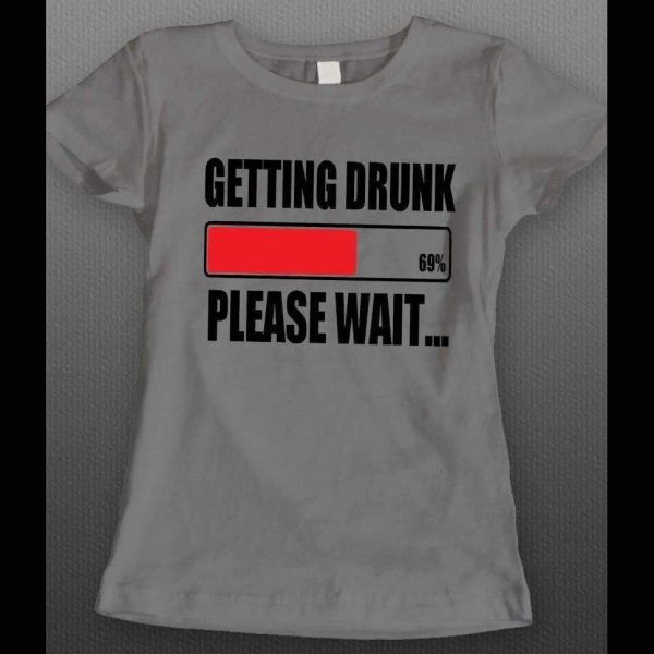 GETTING DRUNK PLEASE WAIT FUNNY LADIES SHIRT