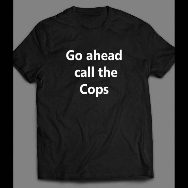 GO AHEAD CALL THE COPS FUNNY SHIRT