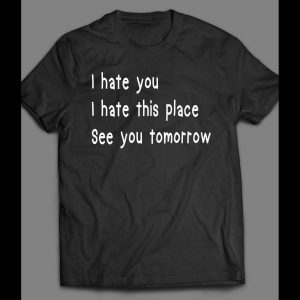 I HATE YOU, I HATE THIS PLACE, SEE YOU TOMORROW FUNNY SHIRT