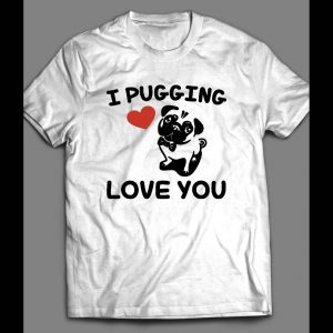 I PUGGING LOVE YOU CUTE VALENTINE'S DAY SHIRT