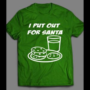 I PUT OUT FOR SANTA MILK AND COOKIES FUNNY CHRISTMAS SHIRT