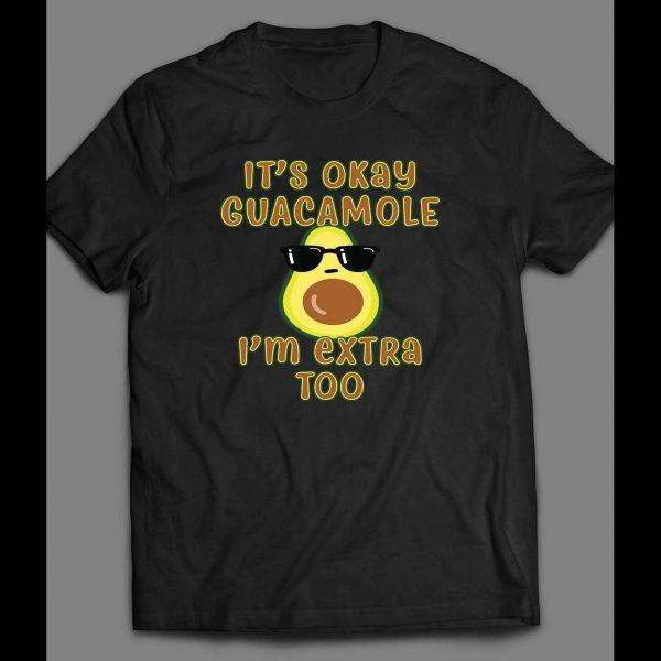 IT'S OK GUACAMOLE I'M EXTRA TOO FUNNY SHIRT