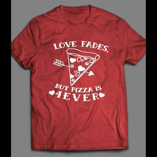LOVE FADES BUT PIZZA IS 4EVER CUTE VALENTINE'S DAY SHIRT