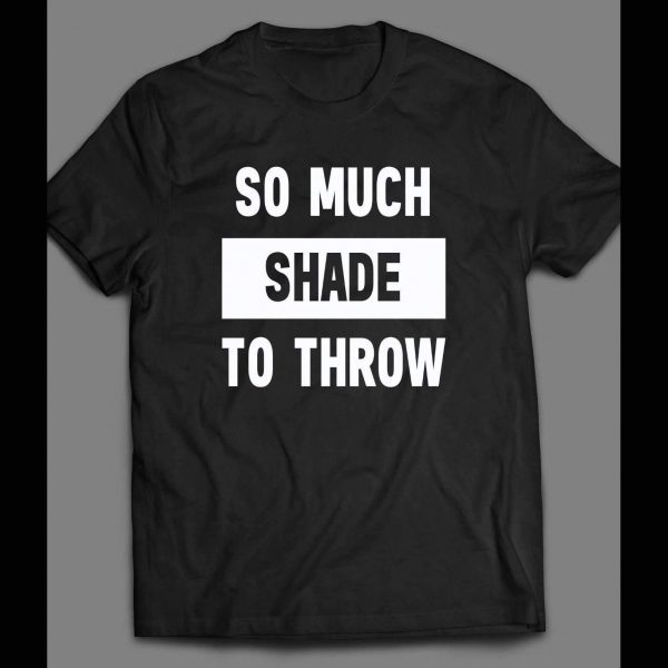 SO MUCH SHADE TO THROW FUNNY SHIRT