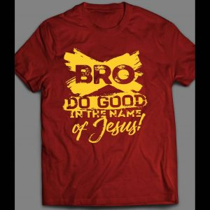 BRO DO GOOD IN THE NAME OF JESUS SHIRT MANY COLORS AND SIZES