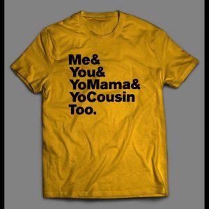 """""""ME & YOU & YO MAMA & COUSIN TOO"""" LYRICS PARODY SHIRT"""
