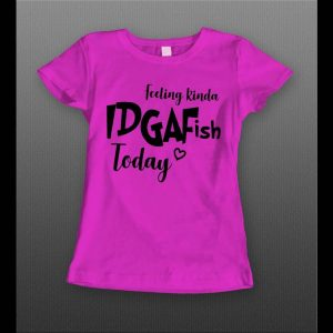 FEELING KINDA IDGAFISH TODAY LADIES STYLE SHIRT
