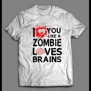 I LOVE YOU LIKE A ZOMBIE LOVES BRAINS VALENTINE'S DAY SHIRT
