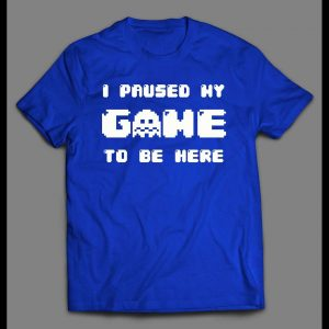 I PAUSED MY GAME TO BE HERE GAMER SHIRT