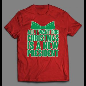 ALL I WANT FOR CHRISTMAS IS A NEW PRESIDENT CHRISTMAS SHIRT